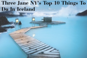 Three Jane NY's Top 10 Things To Do In Iceland